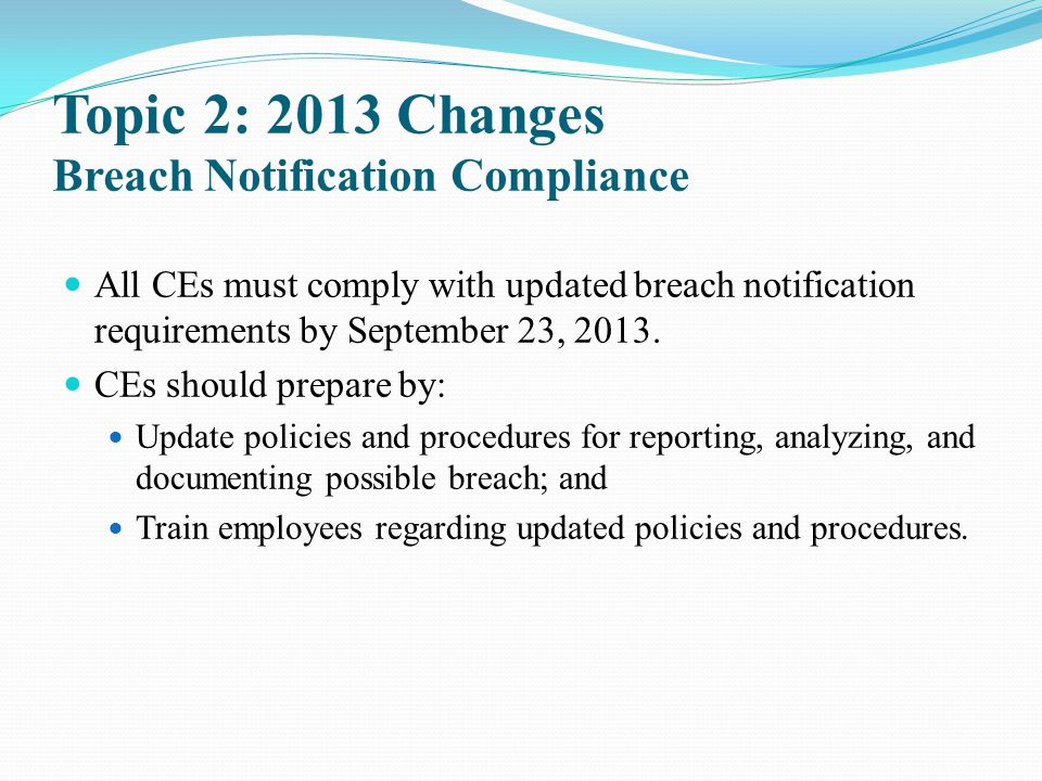 Topic 2: 2013 Changes Breach Notification Compliance All CEs must comply with updated breach notification requirements by September 23, 2013. CEs shou