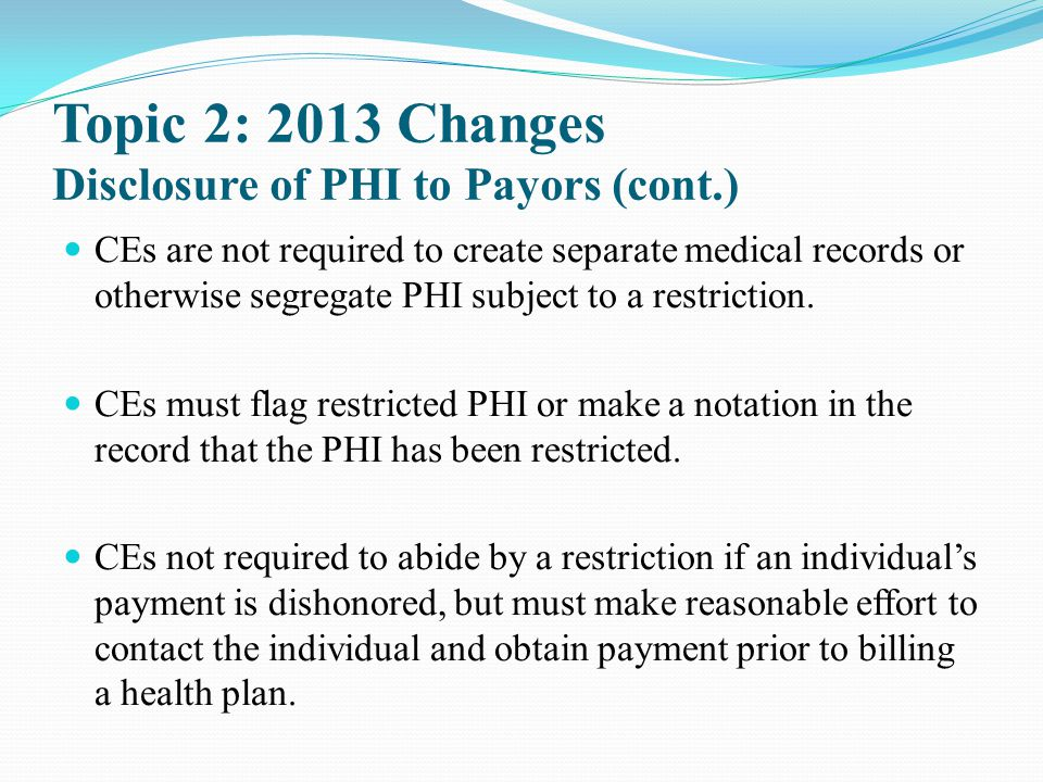 Topic 2: 2013 Changes Disclosure of PHI to Payors (cont.) CEs are not required to create separate medical records or otherwise segregate PHI subject t