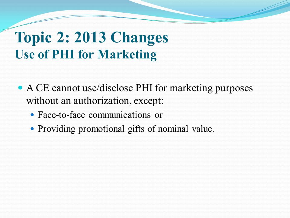 Topic 2: 2013 Changes Use of PHI for Marketing A CE cannot use/disclose PHI for marketing purposes without an authorization, except: Face-to-face comm