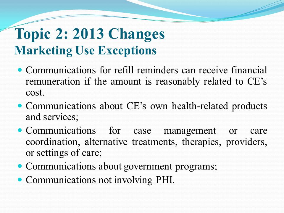 Topic 2: 2013 Changes Marketing Use Exceptions Communications for refill reminders can receive financial remuneration if the amount is reasonably rela