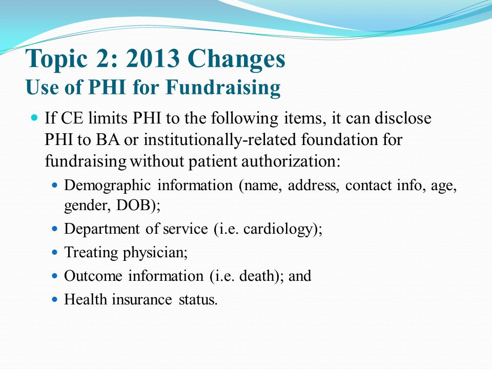 Topic 2: 2013 Changes Use of PHI for Fundraising If CE limits PHI to the following items, it can disclose PHI to BA or institutionally-related foundat