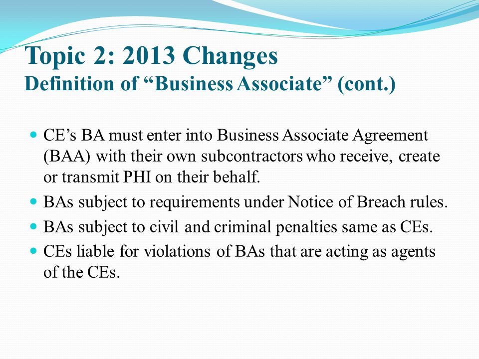 "Topic 2: 2013 Changes Definition of ""Business Associate"" (cont.) CE's BA must enter into Business Associate Agreement (BAA) with their own subcontract"