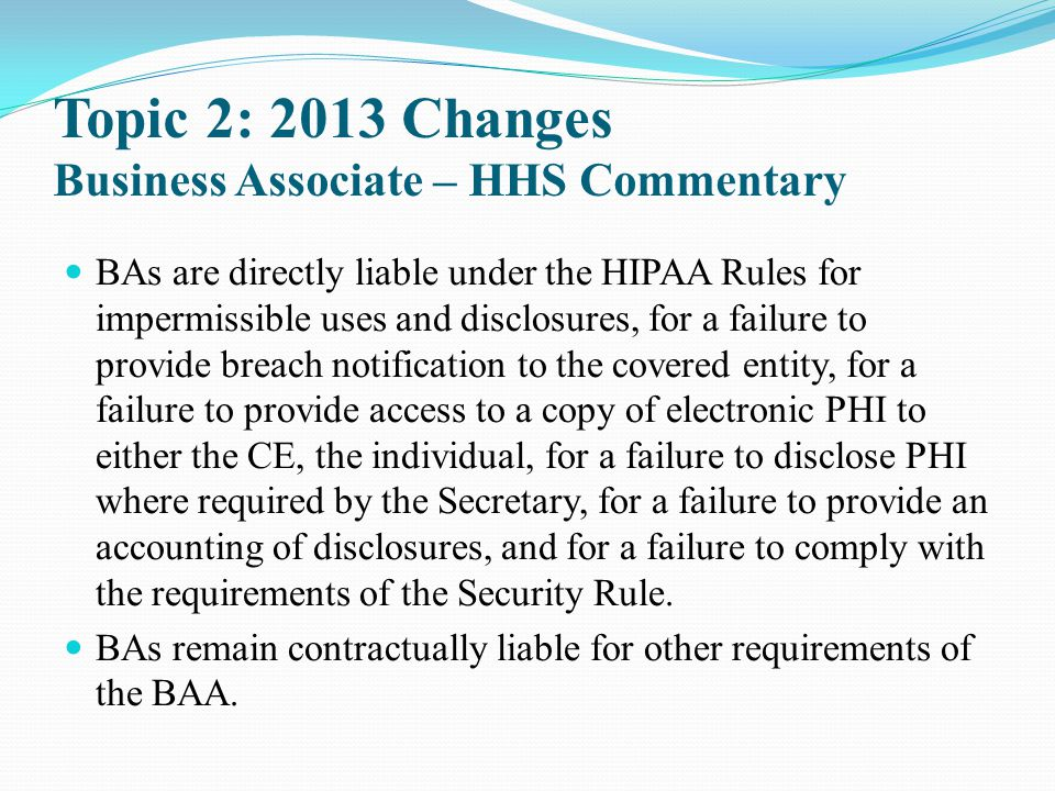 Topic 2: 2013 Changes Business Associate – HHS Commentary BAs are directly liable under the HIPAA Rules for impermissible uses and disclosures, for a