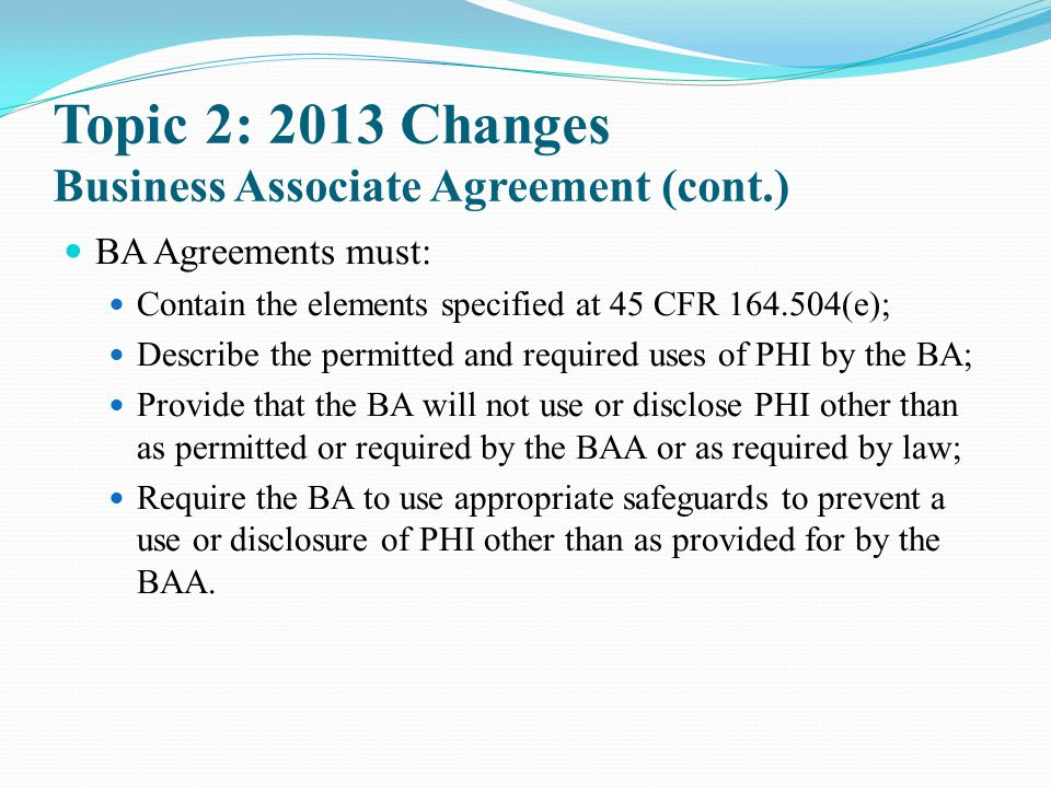 Topic 2: 2013 Changes Business Associate Agreement (cont.) BA Agreements must: Contain the elements specified at 45 CFR 164.504(e); Describe the permi