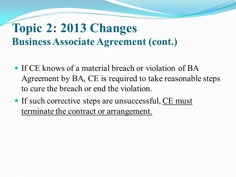 Topic 2: 2013 Changes Business Associate Agreement (cont.) If CE knows of a material breach or violation of BA Agreement by BA, CE is required to take