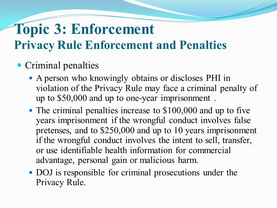 Topic 3: Enforcement Privacy Rule Enforcement and Penalties Criminal penalties A person who knowingly obtains or discloses PHI in violation of the Pri
