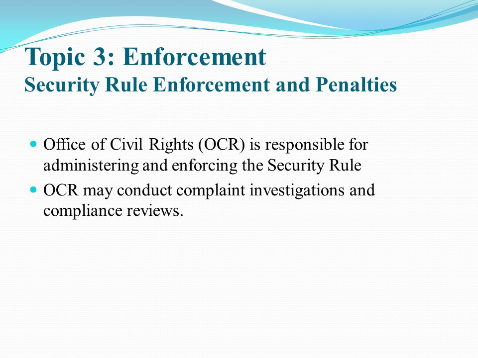 Topic 3: Enforcement Security Rule Enforcement and Penalties Office of Civil Rights (OCR) is responsible for administering and enforcing the Security