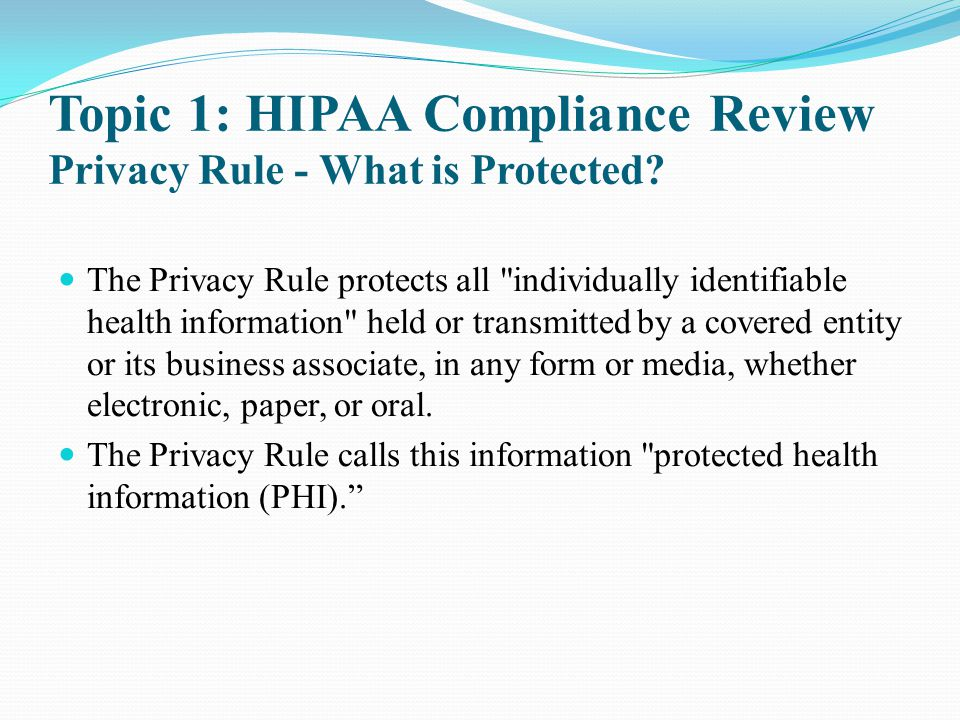 Topic 1: HIPAA Compliance Review Privacy Rule - What is Protected? The Privacy Rule protects all