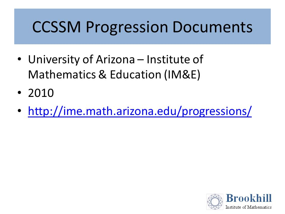 CCSSM Progression Documents University of Arizona – Institute of Mathematics & Education (IM&E) 2010 http://ime.math.arizona.edu/progressions/