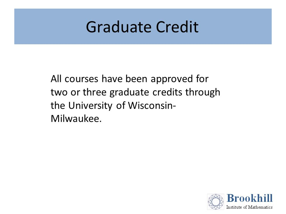 Graduate Credit All courses have been approved for two or three graduate credits through the University of Wisconsin- Milwaukee.