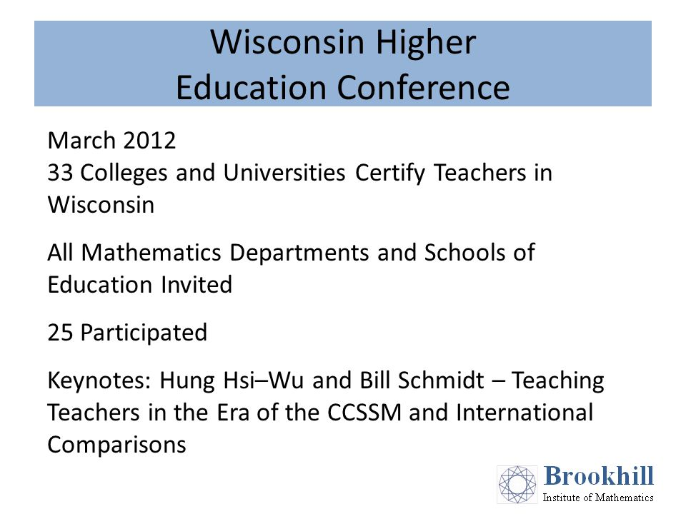 Wisconsin Higher Education Conference March 2012 33 Colleges and Universities Certify Teachers in Wisconsin All Mathematics Departments and Schools of Education Invited 25 Participated Keynotes: Hung Hsi–Wu and Bill Schmidt – Teaching Teachers in the Era of the CCSSM and International Comparisons