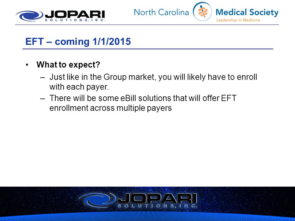 EFT – coming 1/1/2015 What to expect? –Just like in the Group market, you will likely have to enroll with each payer. –There will be some eBill soluti