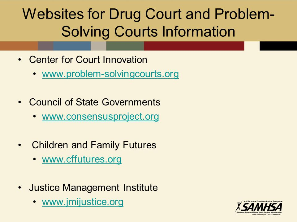 Websites for Drug Court and Problem- Solving Courts Information Center for Court Innovation www.problem-solvingcourts.org Council of State Governments www.consensusproject.org Children and Family Futures www.cffutures.org Justice Management Institute www.jmijustice.org