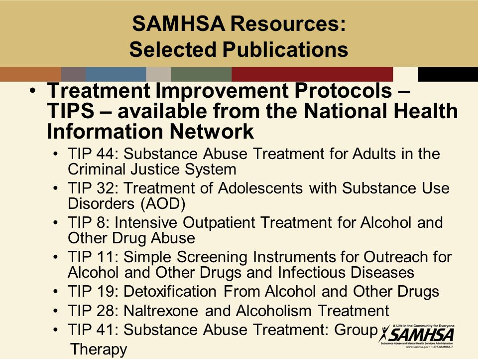SAMHSA Resources: Selected Publications Treatment Improvement Protocols – TIPS – available from the National Health Information Network TIP 44: Substance Abuse Treatment for Adults in the Criminal Justice System TIP 32: Treatment of Adolescents with Substance Use Disorders (AOD) TIP 8: Intensive Outpatient Treatment for Alcohol and Other Drug Abuse TIP 11: Simple Screening Instruments for Outreach for Alcohol and Other Drugs and Infectious Diseases TIP 19: Detoxification From Alcohol and Other Drugs TIP 28: Naltrexone and Alcoholism Treatment TIP 41: Substance Abuse Treatment: Group Therapy