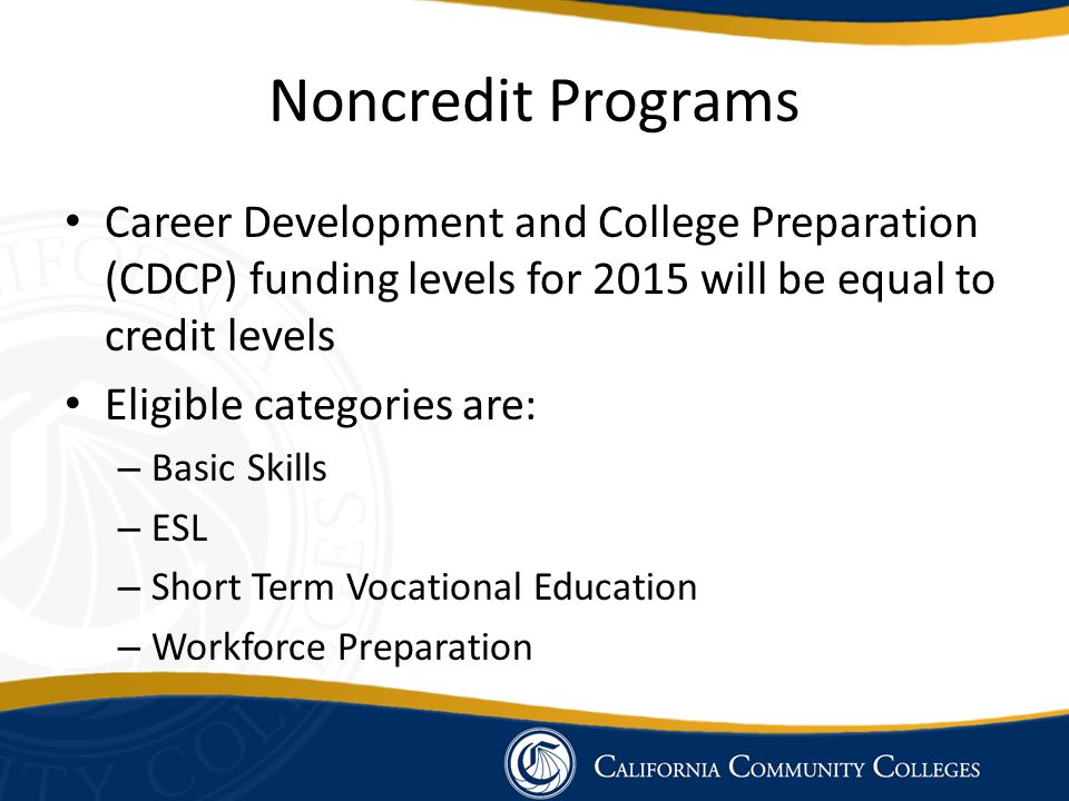 Noncredit Programs Career Development and College Preparation (CDCP) funding levels for 2015 will be equal to credit levels Eligible categories are: – Basic Skills – ESL – Short Term Vocational Education – Workforce Preparation