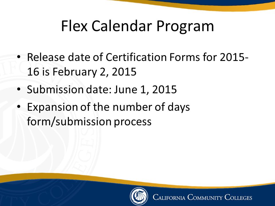 Flex Calendar Program Release date of Certification Forms for 2015- 16 is February 2, 2015 Submission date: June 1, 2015 Expansion of the number of days form/submission process