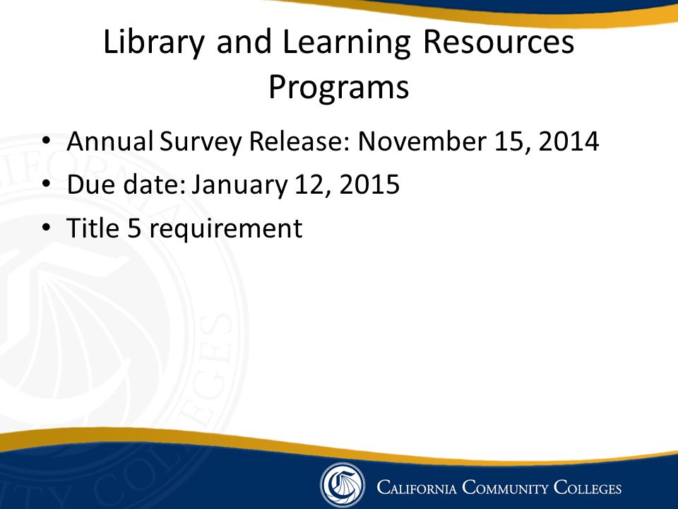 Library and Learning Resources Programs Annual Survey Release: November 15, 2014 Due date: January 12, 2015 Title 5 requirement