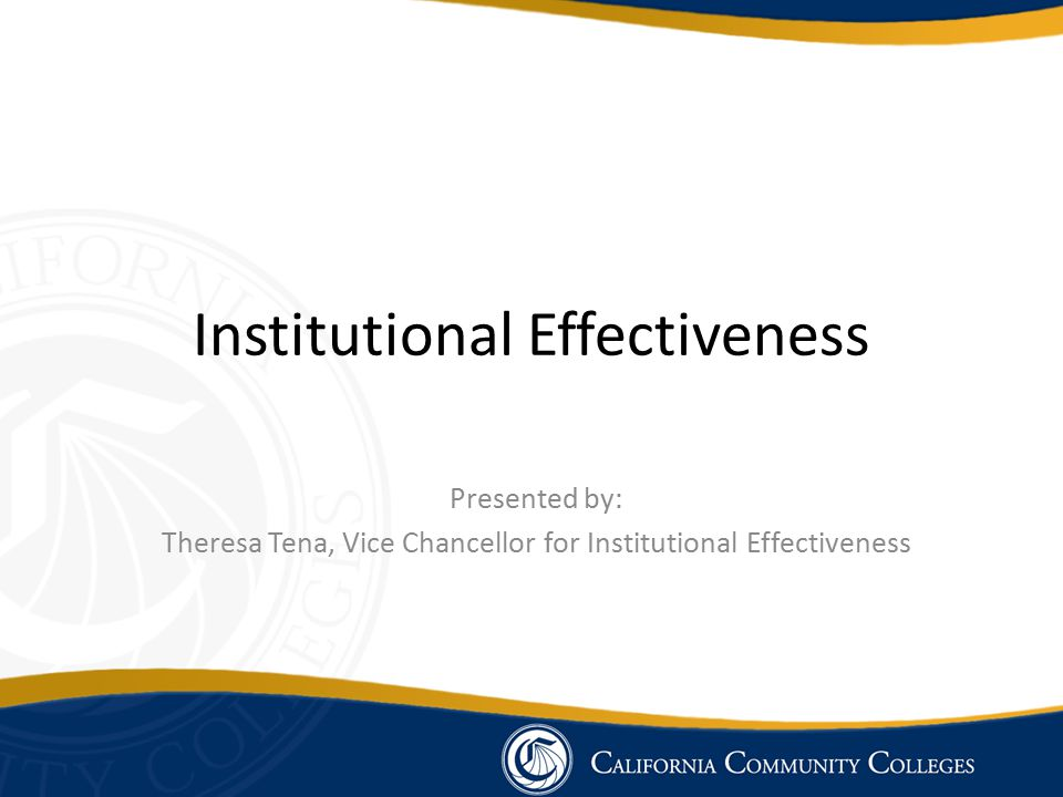 Institutional Effectiveness Presented by: Theresa Tena, Vice Chancellor for Institutional Effectiveness