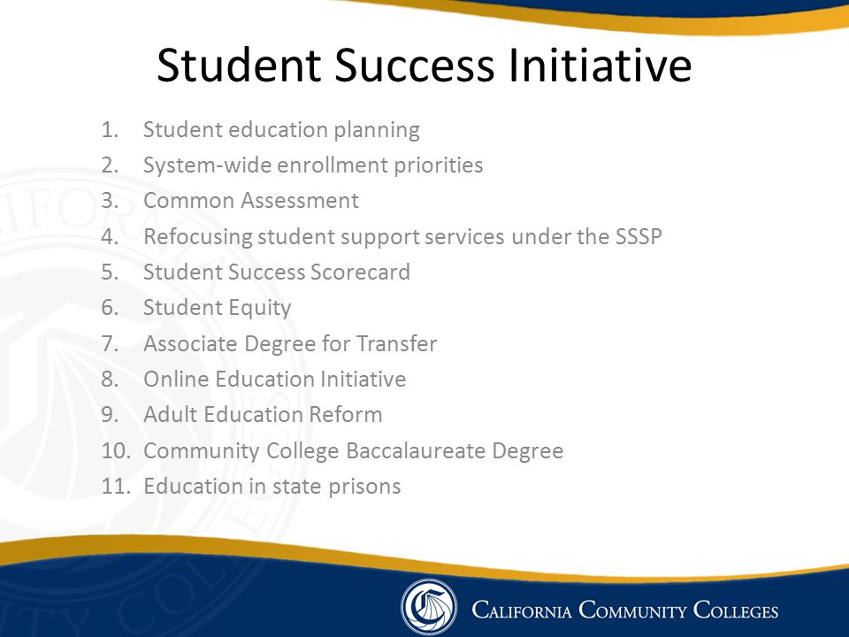 Student Success Initiative 1.Student education planning 2.System-wide enrollment priorities 3.Common Assessment 4.Refocusing student support services under the SSSP 5.Student Success Scorecard 6.Student Equity 7.Associate Degree for Transfer 8.Online Education Initiative 9.Adult Education Reform 10.Community College Baccalaureate Degree 11.Education in state prisons
