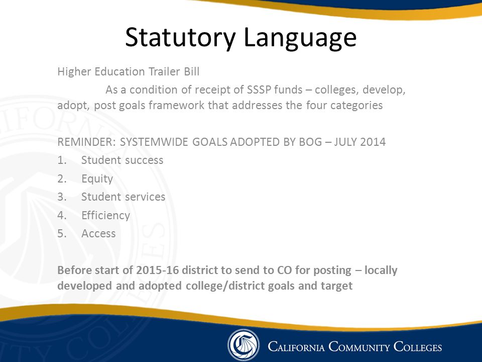 Statutory Language Higher Education Trailer Bill As a condition of receipt of SSSP funds – colleges, develop, adopt, post goals framework that addresses the four categories REMINDER: SYSTEMWIDE GOALS ADOPTED BY BOG – JULY 2014 1.Student success 2.Equity 3.Student services 4.Efficiency 5.Access Before start of 2015-16 district to send to CO for posting – locally developed and adopted college/district goals and target