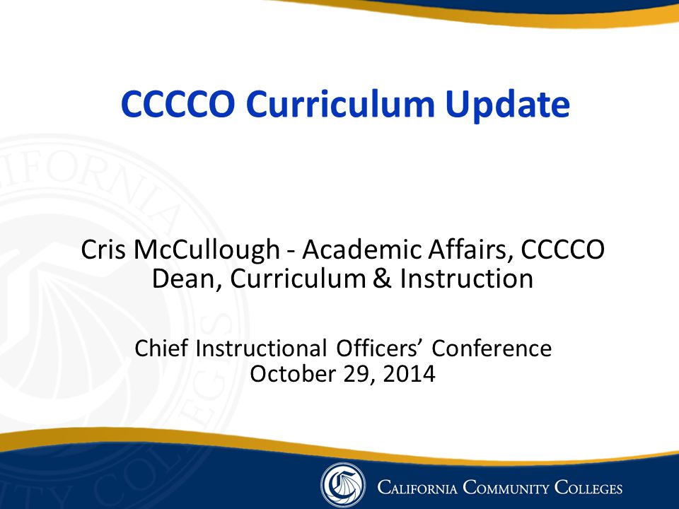 CCCCO Curriculum Update Cris McCullough - Academic Affairs, CCCCO Dean, Curriculum & Instruction Chief Instructional Officers' Conference October 29, 2014