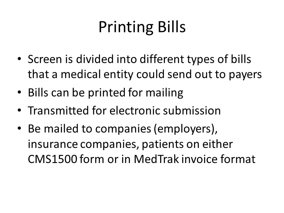 Printing Bills Screen is divided into different types of bills that a medical entity could send out to payers Bills can be printed for mailing Transmitted for electronic submission Be mailed to companies (employers), insurance companies, patients on either CMS1500 form or in MedTrak invoice format