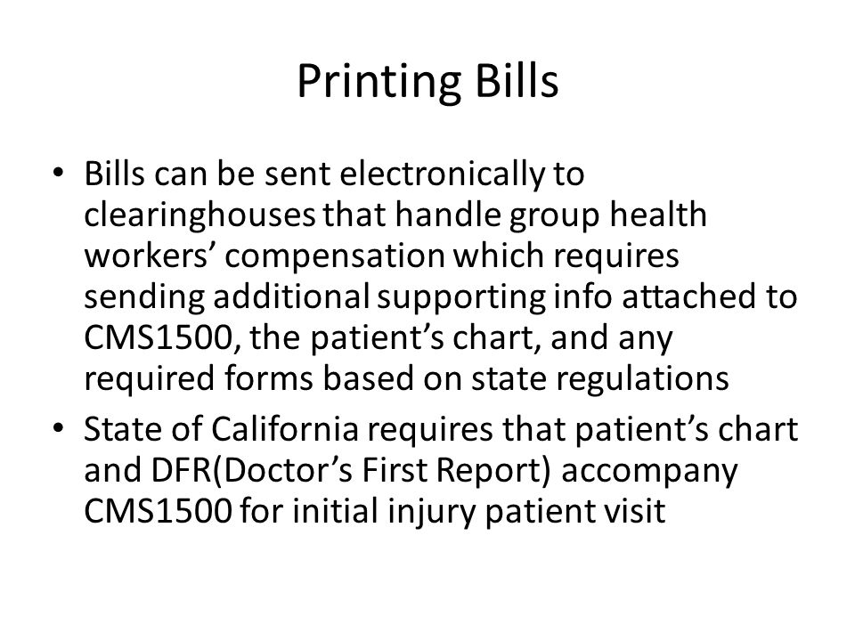 Printing Bills Bills can be sent electronically to clearinghouses that handle group health workers' compensation which requires sending additional supporting info attached to CMS1500, the patient's chart, and any required forms based on state regulations State of California requires that patient's chart and DFR(Doctor's First Report) accompany CMS1500 for initial injury patient visit