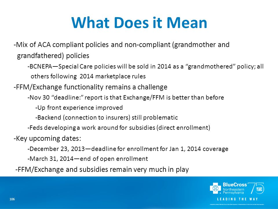 106 What Does it Mean -Mix of ACA compliant policies and non-compliant (grandmother and grandfathered) policies -BCNEPA—Special Care policies will be sold in 2014 as a grandmothered policy; all others following 2014 marketplace rules -FFM/Exchange functionality remains a challenge -Nov 30 deadline: report is that Exchange/FFM is better than before -Up front experience improved -Backend (connection to insurers) still problematic -Feds developing a work around for subsidies (direct enrollment) -Key upcoming dates: -December 23, 2013—deadline for enrollment for Jan 1, 2014 coverage -March 31, 2014—end of open enrollment -FFM/Exchange and subsidies remain very much in play