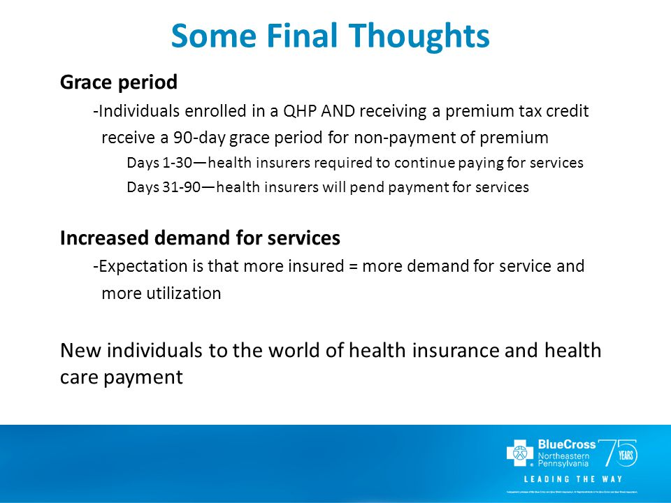Some Final Thoughts Grace period -Individuals enrolled in a QHP AND receiving a premium tax credit receive a 90-day grace period for non-payment of premium Days 1-30—health insurers required to continue paying for services Days 31-90—health insurers will pend payment for services Increased demand for services -Expectation is that more insured = more demand for service and more utilization New individuals to the world of health insurance and health care payment