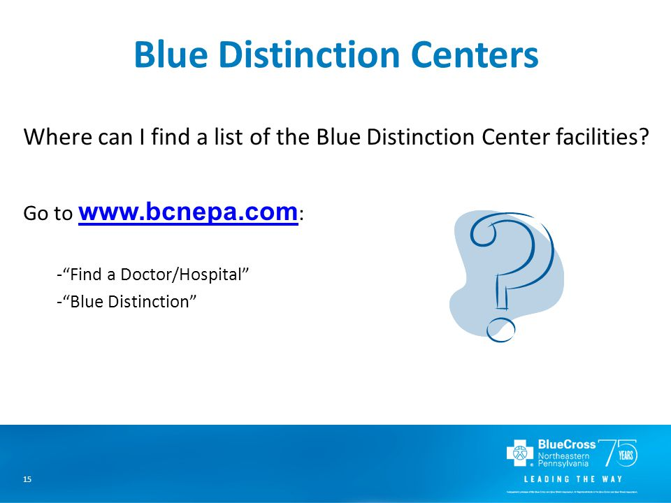 15 Blue Distinction Centers Where can I find a list of the Blue Distinction Center facilities.