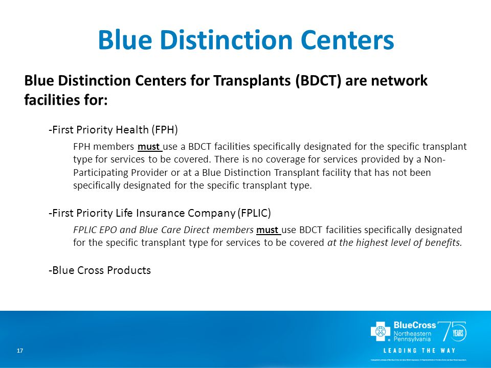 17 Blue Distinction Centers Blue Distinction Centers for Transplants (BDCT) are network facilities for: -First Priority Health (FPH) FPH members must use a BDCT facilities specifically designated for the specific transplant type for services to be covered.