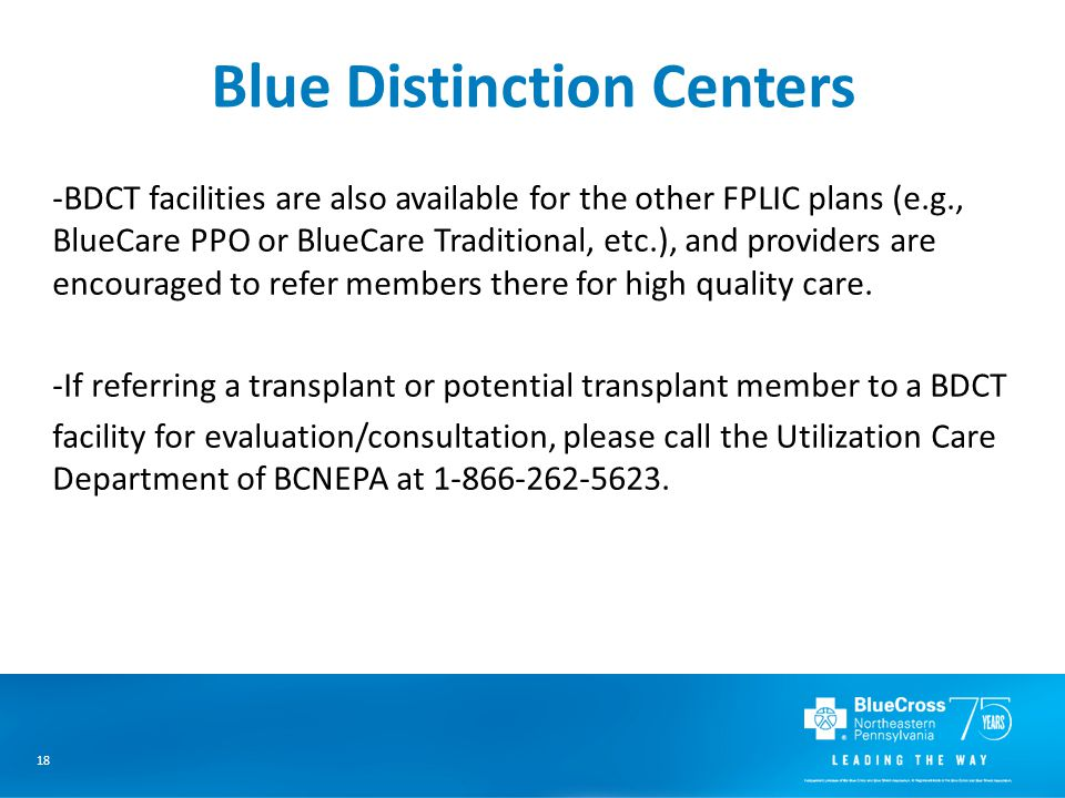 18 Blue Distinction Centers -BDCT facilities are also available for the other FPLIC plans (e.g., BlueCare PPO or BlueCare Traditional, etc.), and providers are encouraged to refer members there for high quality care.