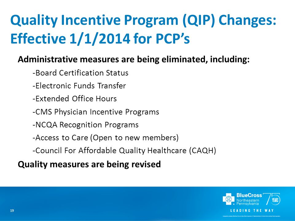 19 Quality Incentive Program (QIP) Changes: Effective 1/1/2014 for PCP's Administrative measures are being eliminated, including: -Board Certification Status -Electronic Funds Transfer -Extended Office Hours -CMS Physician Incentive Programs -NCQA Recognition Programs -Access to Care (Open to new members) -Council For Affordable Quality Healthcare (CAQH) Quality measures are being revised