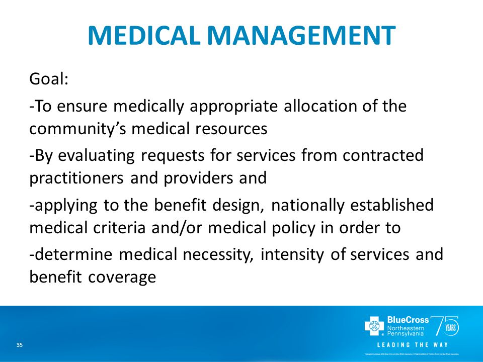 35 MEDICAL MANAGEMENT Goal: -To ensure medically appropriate allocation of the community's medical resources -By evaluating requests for services from contracted practitioners and providers and -applying to the benefit design, nationally established medical criteria and/or medical policy in order to -determine medical necessity, intensity of services and benefit coverage