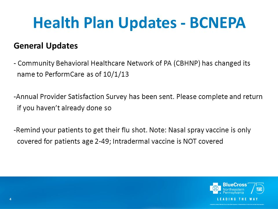 4 Health Plan Updates - BCNEPA General Updates - Community Behavioral Healthcare Network of PA (CBHNP) has changed its name to PerformCare as of 10/1/13 -Annual Provider Satisfaction Survey has been sent.