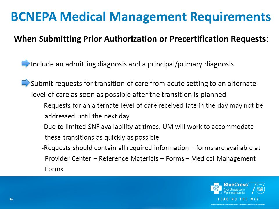46 BCNEPA Medical Management Requirements When Submitting Prior Authorization or Precertification Requests : Include an admitting diagnosis and a principal/primary diagnosis Submit requests for transition of care from acute setting to an alternate level of care as soon as possible after the transition is planned -Requests for an alternate level of care received late in the day may not be addressed until the next day -Due to limited SNF availability at times, UM will work to accommodate these transitions as quickly as possible -Requests should contain all required information – forms are available at Provider Center – Reference Materials – Forms – Medical Management Forms