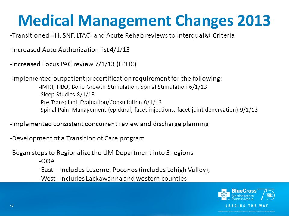 47 Medical Management Changes 2013 -Transitioned HH, SNF, LTAC, and Acute Rehab reviews to Interqual© Criteria -Increased Auto Authorization list 4/1/13 -Increased Focus PAC review 7/1/13 (FPLIC) -Implemented outpatient precertification requirement for the following: -IMRT, HBO, Bone Growth Stimulation, Spinal Stimulation 6/1/13 -Sleep Studies 8/1/13 -Pre-Transplant Evaluation/Consultation 8/1/13 -Spinal Pain Management (epidural, facet injections, facet joint denervation) 9/1/13 -Implemented consistent concurrent review and discharge planning -Development of a Transition of Care program -Began steps to Regionalize the UM Department into 3 regions -OOA -East – Includes Luzerne, Poconos (includes Lehigh Valley), -West- Includes Lackawanna and western counties