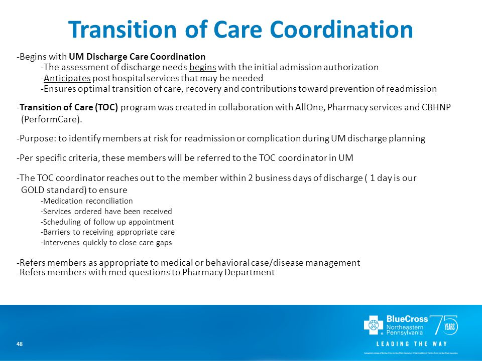 48 Transition of Care Coordination -Begins with UM Discharge Care Coordination -The assessment of discharge needs begins with the initial admission authorization -Anticipates post hospital services that may be needed -Ensures optimal transition of care, recovery and contributions toward prevention of readmission -Transition of Care (TOC) program was created in collaboration with AllOne, Pharmacy services and CBHNP (PerformCare).