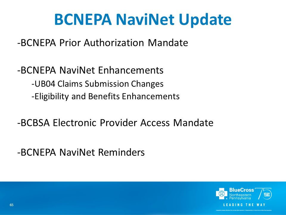 65 BCNEPA NaviNet Update -BCNEPA Prior Authorization Mandate -BCNEPA NaviNet Enhancements -UB04 Claims Submission Changes -Eligibility and Benefits Enhancements -BCBSA Electronic Provider Access Mandate -BCNEPA NaviNet Reminders