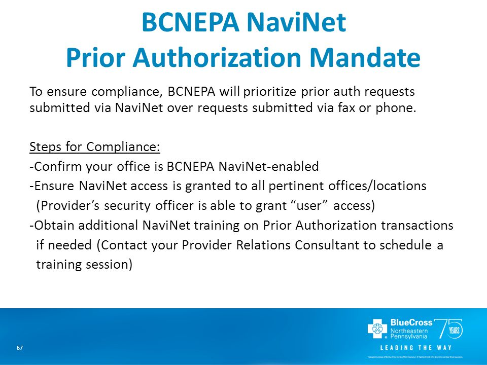 67 BCNEPA NaviNet Prior Authorization Mandate To ensure compliance, BCNEPA will prioritize prior auth requests submitted via NaviNet over requests submitted via fax or phone.
