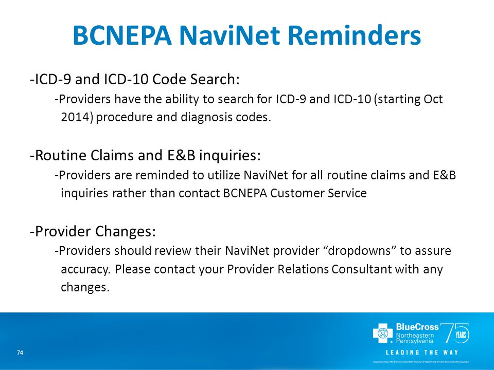 74 BCNEPA NaviNet Reminders -ICD-9 and ICD-10 Code Search: -Providers have the ability to search for ICD-9 and ICD-10 (starting Oct 2014) procedure and diagnosis codes.