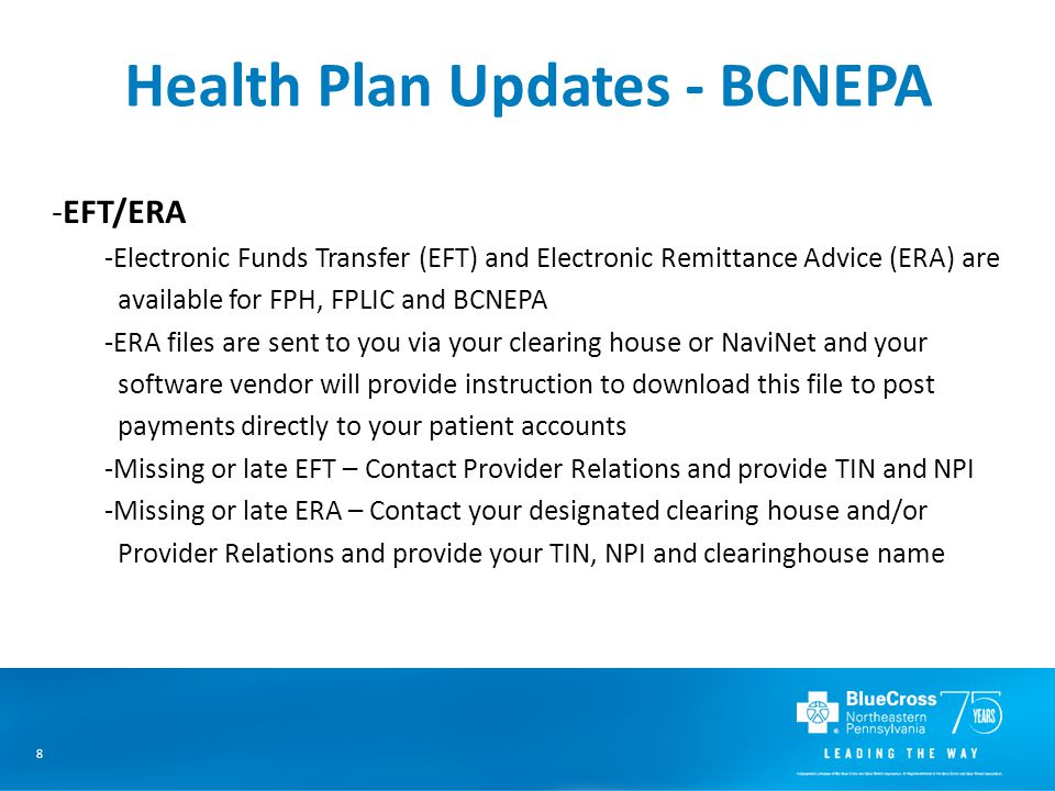 8 -EFT/ERA -Electronic Funds Transfer (EFT) and Electronic Remittance Advice (ERA) are available for FPH, FPLIC and BCNEPA -ERA files are sent to you via your clearing house or NaviNet and your software vendor will provide instruction to download this file to post payments directly to your patient accounts -Missing or late EFT – Contact Provider Relations and provide TIN and NPI -Missing or late ERA – Contact your designated clearing house and/or Provider Relations and provide your TIN, NPI and clearinghouse name