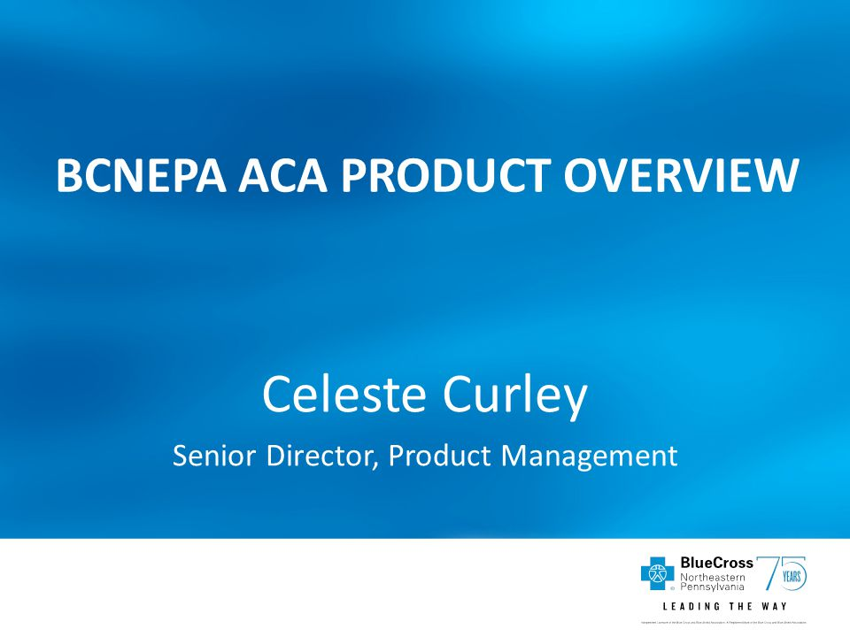 BCNEPA ACA PRODUCT OVERVIEW Celeste Curley Senior Director, Product Management