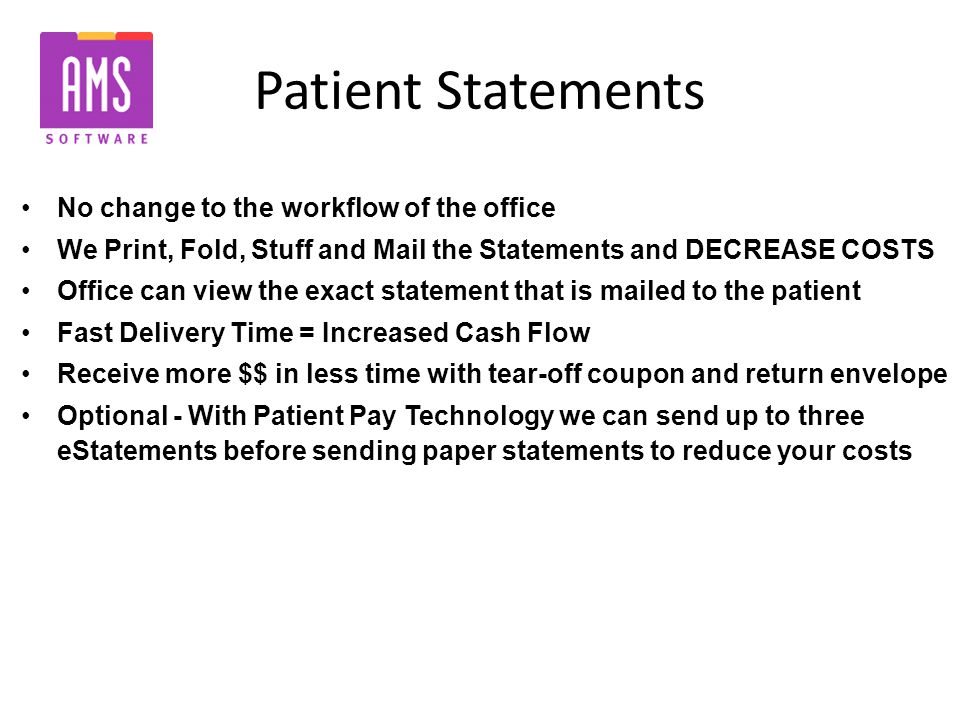 Patient Statements No change to the workflow of the office We Print, Fold, Stuff and Mail the Statements and DECREASE COSTS Office can view the exact