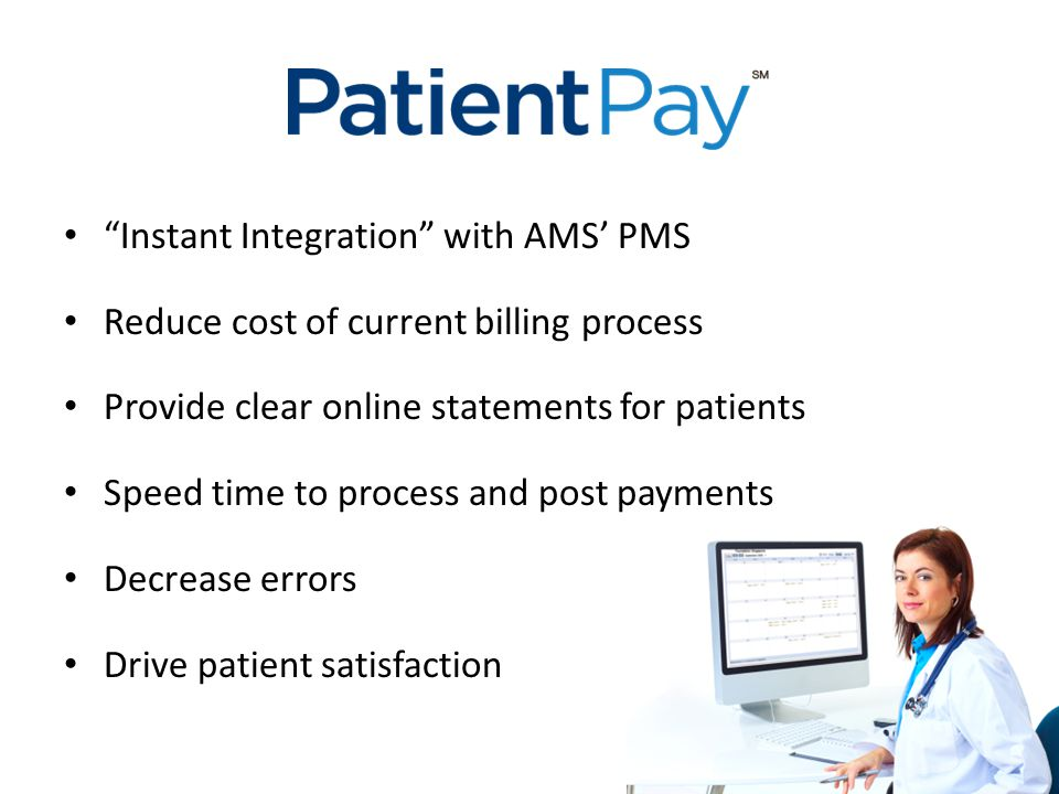 """Instant Integration"" with AMS' PMS Reduce cost of current billing process Provide clear online statements for patients Speed time to process and post"