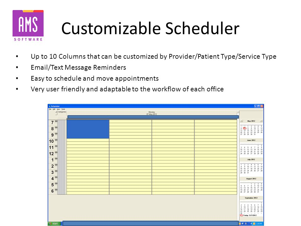 Customizable Scheduler Up to 10 Columns that can be customized by Provider/Patient Type/Service Type Email/Text Message Reminders Easy to schedule and