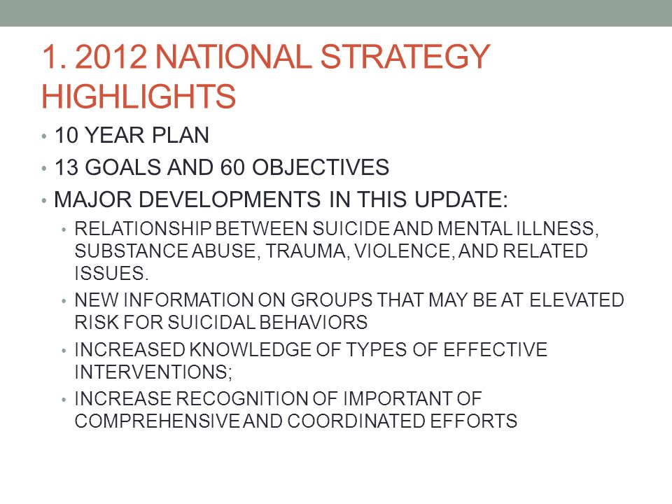 1. 2012 NATIONAL STRATEGY HIGHLIGHTS 10 YEAR PLAN 13 GOALS AND 60 OBJECTIVES MAJOR DEVELOPMENTS IN THIS UPDATE: RELATIONSHIP BETWEEN SUICIDE AND MENTA