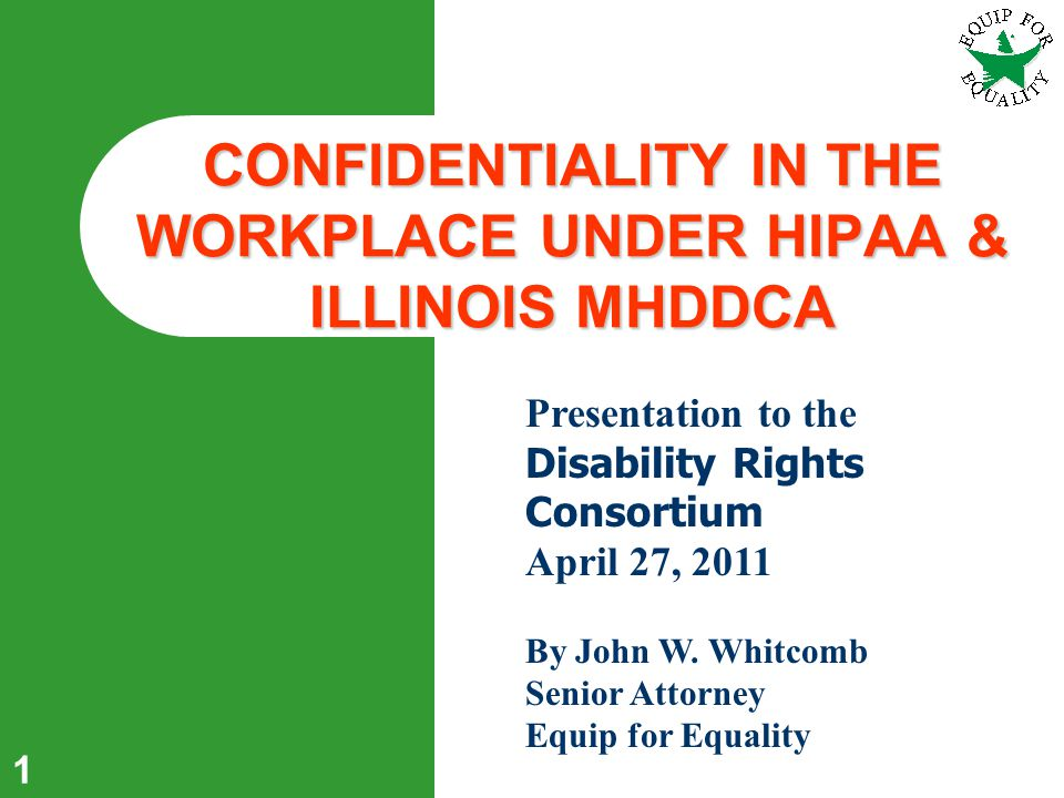 1 CONFIDENTIALITY IN THE WORKPLACE UNDER HIPAA & ILLINOIS MHDDCA Presentation to the Disability Rights Consortium April 27, 2011 By John W.