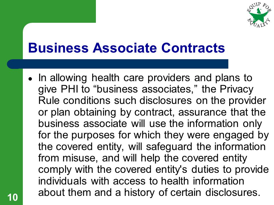 10 Business Associate Contracts In allowing health care providers and plans to give PHI to business associates, the Privacy Rule conditions such disclosures on the provider or plan obtaining by contract, assurance that the business associate will use the information only for the purposes for which they were engaged by the covered entity, will safeguard the information from misuse, and will help the covered entity comply with the covered entity s duties to provide individuals with access to health information about them and a history of certain disclosures.