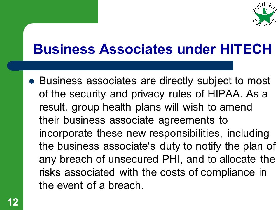 12 Business Associates under HITECH Business associates are directly subject to most of the security and privacy rules of HIPAA.